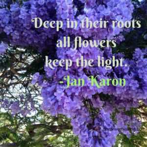 Deep in their roots all flowers keep the light._ - Jan Karon